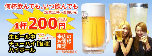 生ビール中(アサヒスーパードライ)・チューハイ(各種)・ハイボール。何杯飲んでも、いつ飲んでも(営業11時~翌朝6時)、1杯200円(税込)。来店のお客様限定(一部店舗除く)。