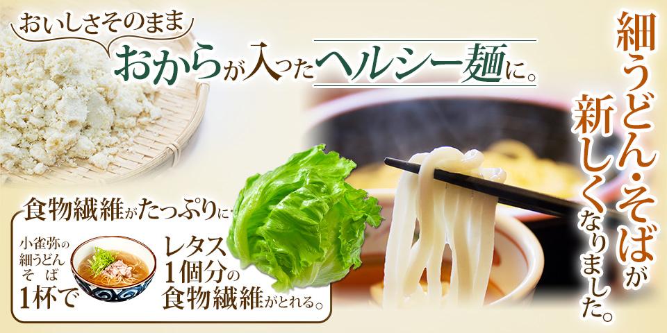 \おいしさそのまま/ おからが入ったヘルシー麺に。細うどん・そばが新しくなりました。食物繊維がたっぷりに。こがらやの細うどん・そば1杯でレタス1個分の食物繊維がとれる。