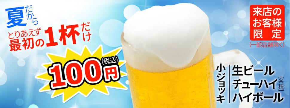 夏だから とりあえず最初の1杯だけ100円(税込) 生ビール・チューハイ各種・ハイボール(小ジョッキ) 来店のお客様限定(一部店舗除く)