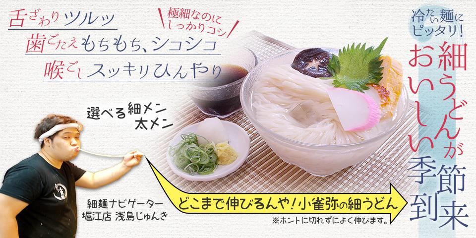 冷たい麺にピッタリ! 細うどんがおいしい季節到来。舌ざわりツルッ。歯ごたえもちもち、シコシコ。喉ごしスッキリひんやり。極細なのにしっかりコシ。選べる細メン・太メン どこまで伸びるんや!小雀弥の細うどん(ホントに切れずによく伸びます。) 続きを見る。細メンナビゲーター・堀江店 浅島じゅんきが案内