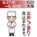 6/27(木)~6-30(日)G20大阪 出前お届け遅れが見込まれます。