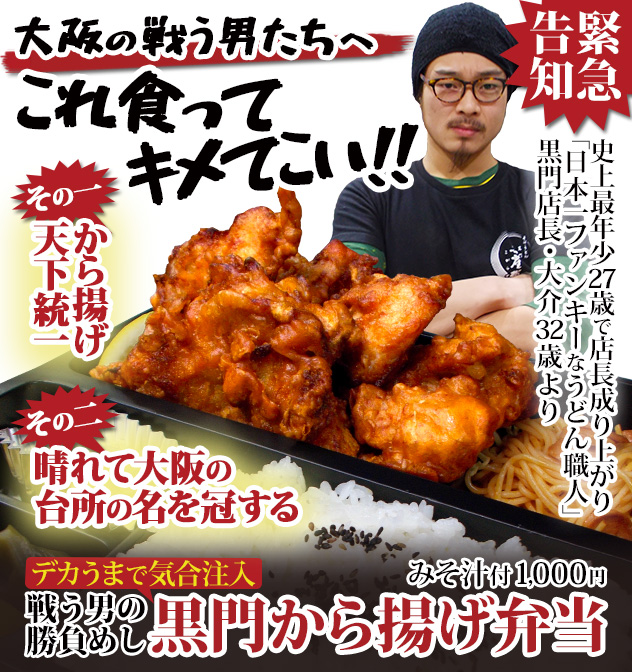 大阪の戦う男たちへ。これ食ってキメてこい!! 緊急告知。史上最年少27歳で店長成り上がり、「日本一ファンキーなうどん職人」黒門店長・大介32歳より。その一、から揚げ天下統一。その二、晴れて大阪の台所の名を冠する。戦う男の勝負めし。デカうまで気合注入、黒門から揚げ弁当(みそ汁付)1,000円